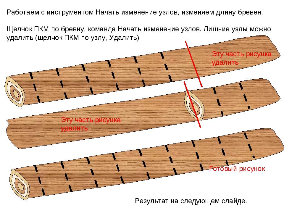 Работаем с инструментом Начать изменение узлов, изменяем длину бревен. Щелчок...