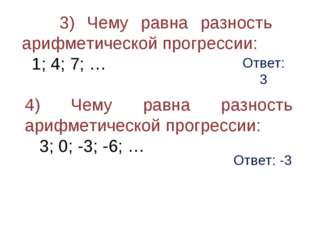 Ответ: 3 3) Чему равна разность арифметической прогрессии: 1; 4; 7; … 4) Чему