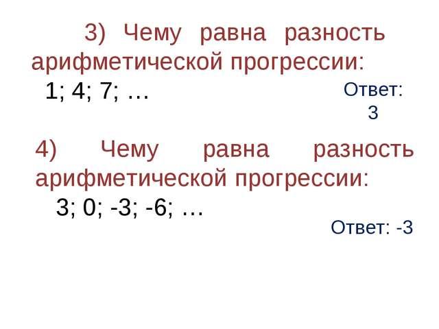 Ответ: 3 3) Чему равна разность арифметической прогрессии: 1; 4; 7; … 4) Чему...