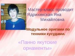Мастер-класс проводит Ядрихинская Яна Михайловна Модульное оригами по техник