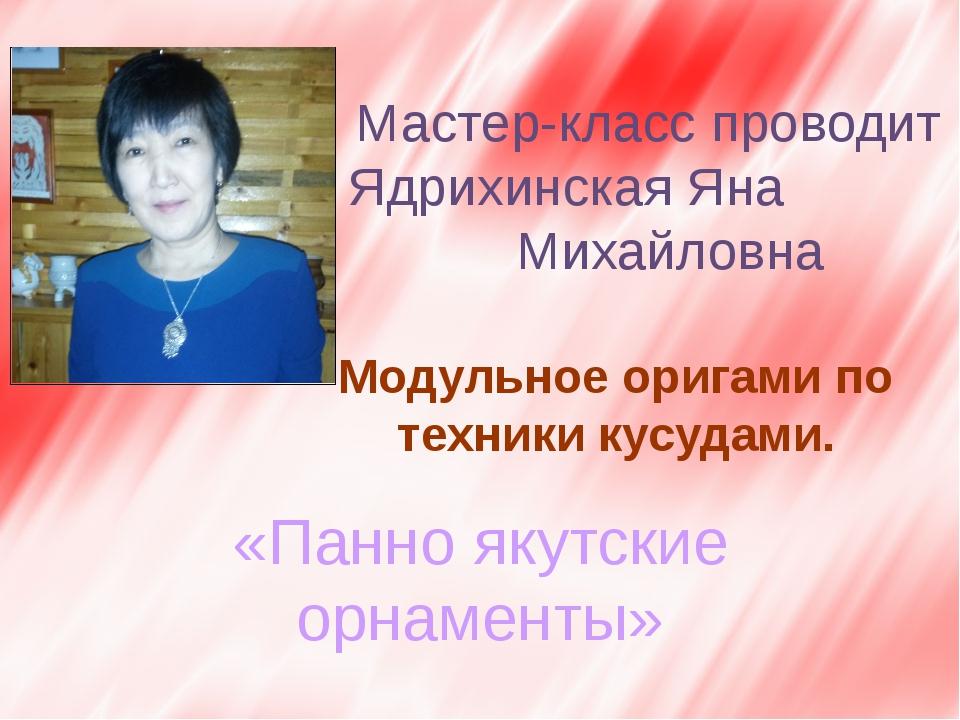 Мастер-класс проводит Ядрихинская Яна Михайловна Модульное оригами по техник...