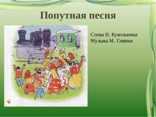 Попутная песня Слова Н. Кукольника Музыка М. Глинки