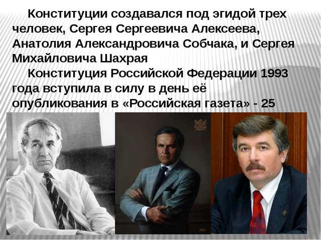 Конституции создавался под эгидой трех человек, Сергея Сергеевича Алексеева...