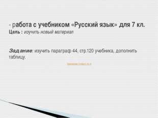 - работа с учебником «Русский язык» для 7 кл. Цель : изучить новый материал З