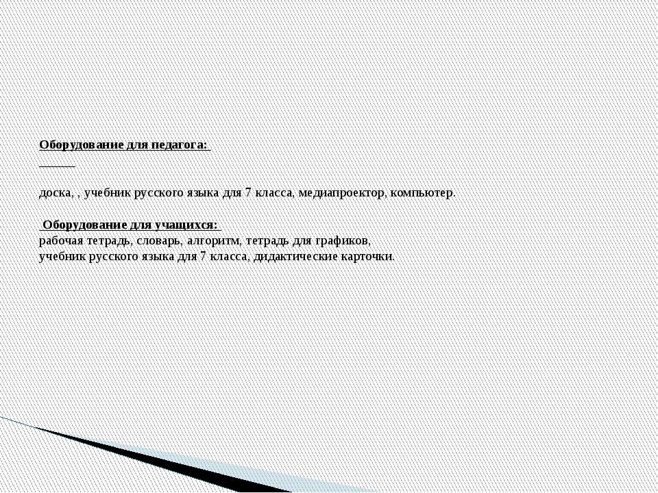Оборудование для педагога: доска, , учебник русского языка для 7 класса, мед...