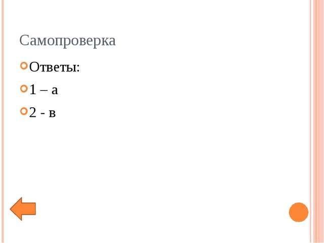 Самопроверка Ответы: 1 – а 2 - в