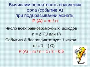Вычислим вероятность появления орла (событие А) при подбрасывании монеты Р (А
