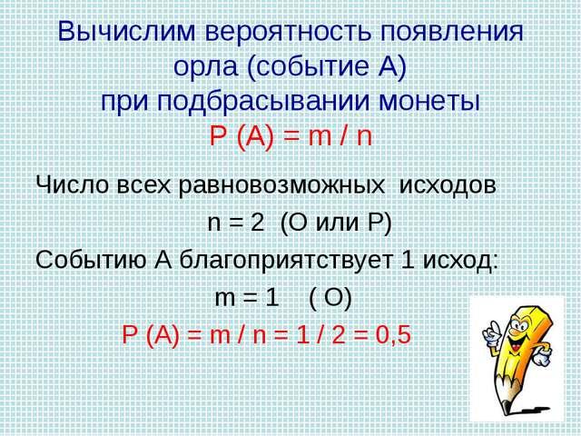 Вычислим вероятность появления орла (событие А) при подбрасывании монеты Р (А...