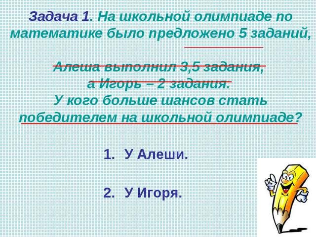У Алеши. У Игоря. Задача 1. На школьной олимпиаде по математике было предложе...