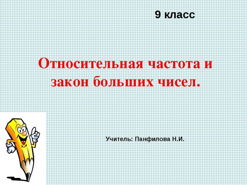 Относительная частота и закон больших чисел. 9 класс Учитель: Панфилова Н.И.
