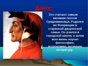 Данте: . Его считают самым великим поэтом Средневековья. Родился во Флоренции