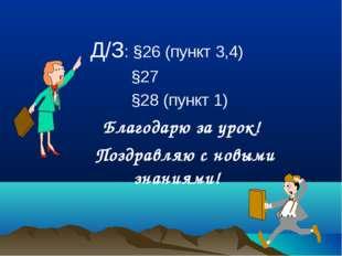 Д/З: §26 (пункт 3,4) §27 §28 (пункт 1) Благодарю за урок! Поздравляю с новым