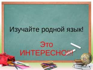 Изучайте родной язык! Это ИНТЕРЕСНО!!!