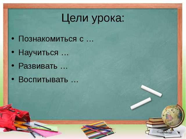 Цели урока: Познакомиться с … Научиться … Развивать … Воспитывать …