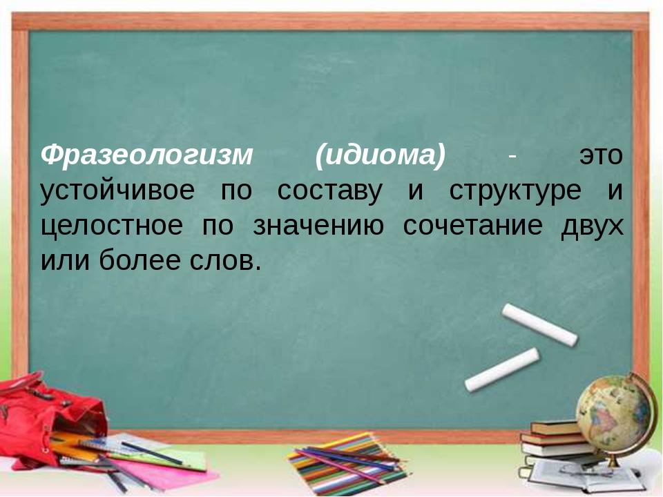 Фразеологизм (идиома) - это устойчивое по составу и структуре и целостное по...