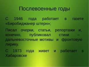 Послевоенные годы С 1946 года работает в газете «Биробиджанер штерн»; Писал о