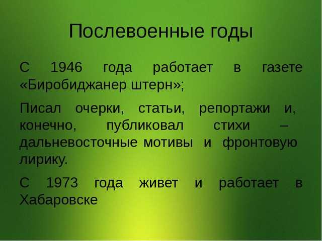 Послевоенные годы С 1946 года работает в газете «Биробиджанер штерн»; Писал о...