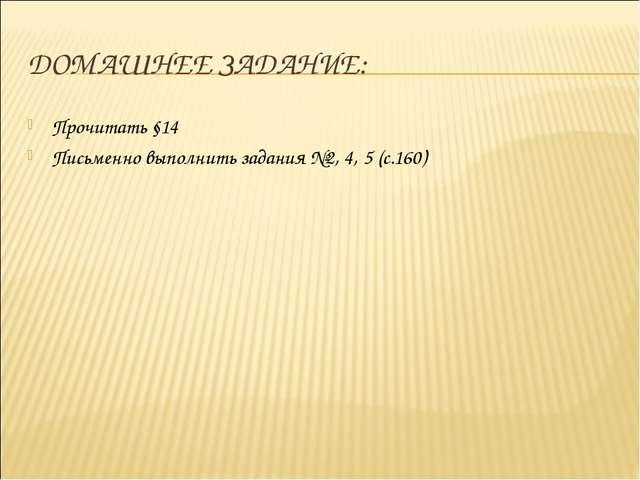 ДОМАШНЕЕ ЗАДАНИЕ: Прочитать §14 Письменно выполнить задания №2, 4, 5 (с.160)