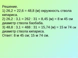 Решение. 1) 26,2 + 22,6 = 48,8 (м) окружность ствола кипариса. 2) 26,2 : 3,1