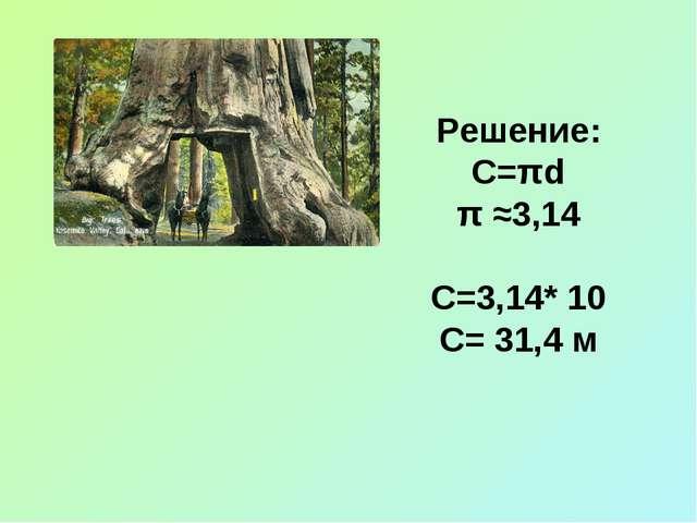 Решение: С=πd π ≈3,14 С=3,14* 10 С= 31,4 м