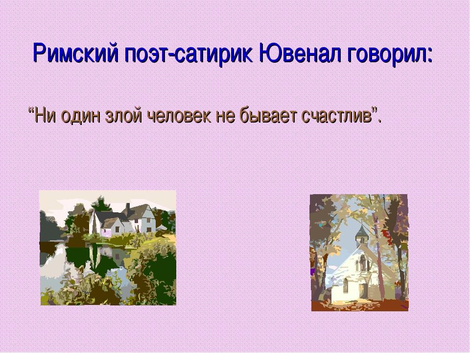 """Римский поэт-сатирик Ювенал говорил: """"Ни один злой человек не бывает счастлив""""."""