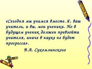 «Сегодня мы учимся вместе. Я, ваш учитель, и вы, мои ученики. Но в будущем уч