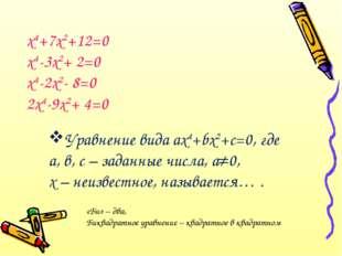 х4+7х2+12=0 х4-3х2+ 2=0 х4-2х2- 8=0 2х4-9х2+ 4=0 Уравнение вида ах4+bх2+с=0,
