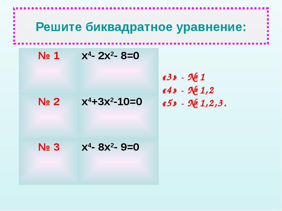 Решите биквадратное уравнение: «3» - № 1 «4» - № 1,2 «5» - № 1,2,3. № 1х4- 2...