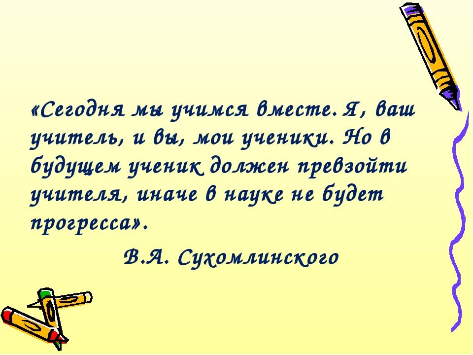 «Сегодня мы учимся вместе. Я, ваш учитель, и вы, мои ученики. Но в будущем уч...