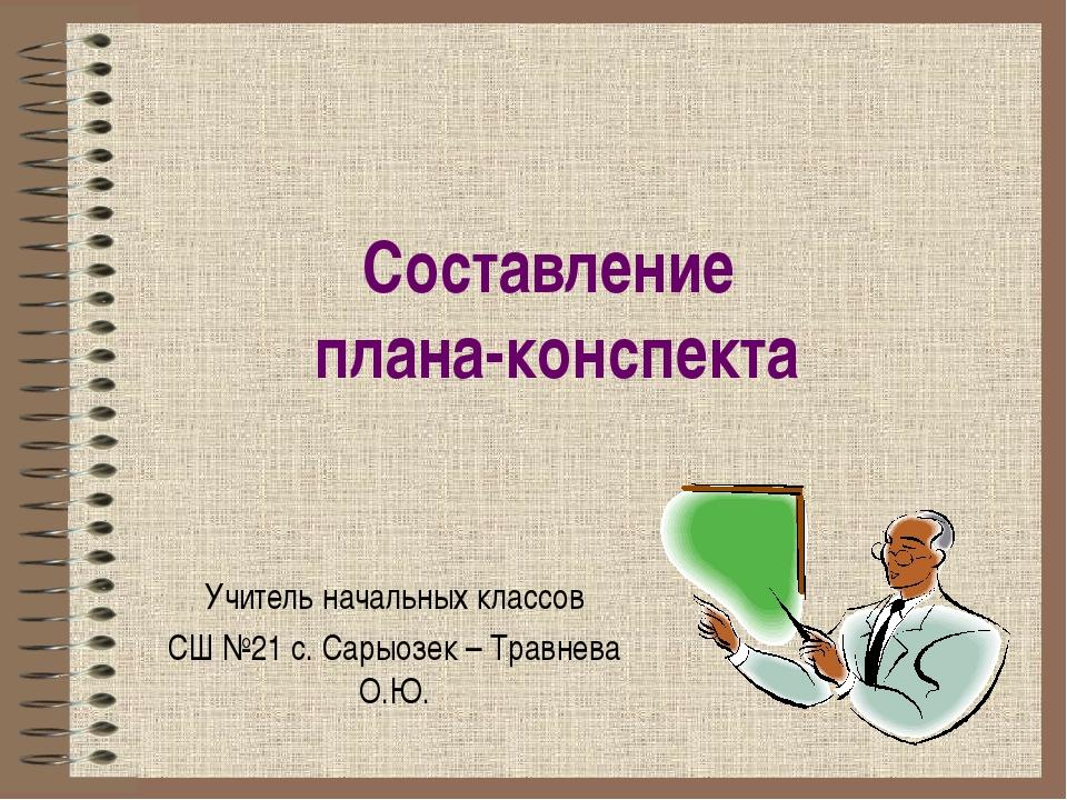Составление плана-конспекта Учитель начальных классов СШ №21 с. Сарыозек – Тр...