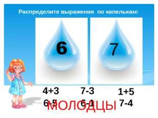 Распределите выражения по капелькам: 7 1+5 4+3 7-4 7-3 6-1 6-5 МОЛОДЦЫ