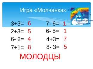 Игра «Молчанка» 3+3= 2+3= 6- 2= 7+1= 7- 6= 6- 5= 4+3= 8- 3= 6 5 4 8 1 1 7 5 М