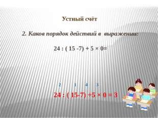 Устный счёт 2. Каков порядок действий в выражении: 24 : ( 15 -7) + 5 × 0= 2 1