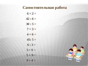 Самостоятельная работа 6 × 2 = 42 : 6 = 30 : 5 = 7 × 3 = 4 × 6 = 45: 5 = 6 :