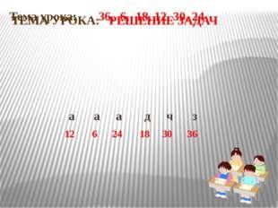 Тема урока: 36, 6, 18, 12, 30, 24 а а а д ч з 12 6 24 18 30 36 ТЕМА УРОКА: РЕ