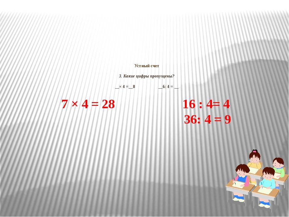 Устный счет 3. Какие цифры пропущены? __× 4 =__8 __6: 4 = __ 7 × 4 = 28 16 :...