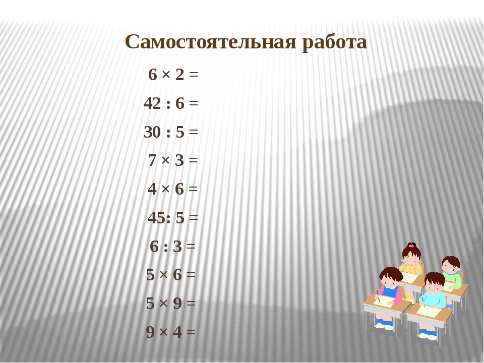 Самостоятельная работа 6 × 2 = 42 : 6 = 30 : 5 = 7 × 3 = 4 × 6 = 45: 5 = 6 :...