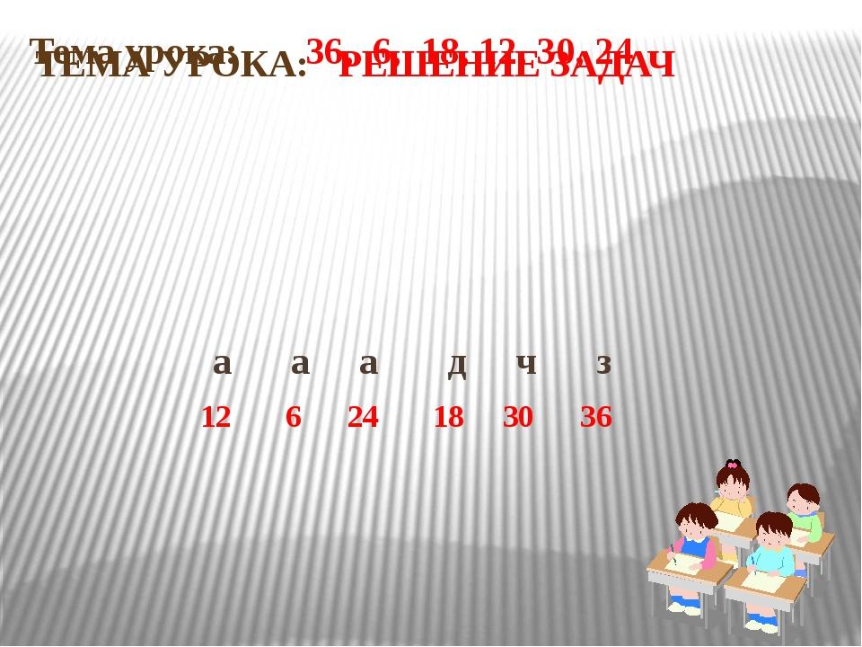 Тема урока: 36, 6, 18, 12, 30, 24 а а а д ч з 12 6 24 18 30 36 ТЕМА УРОКА: РЕ...