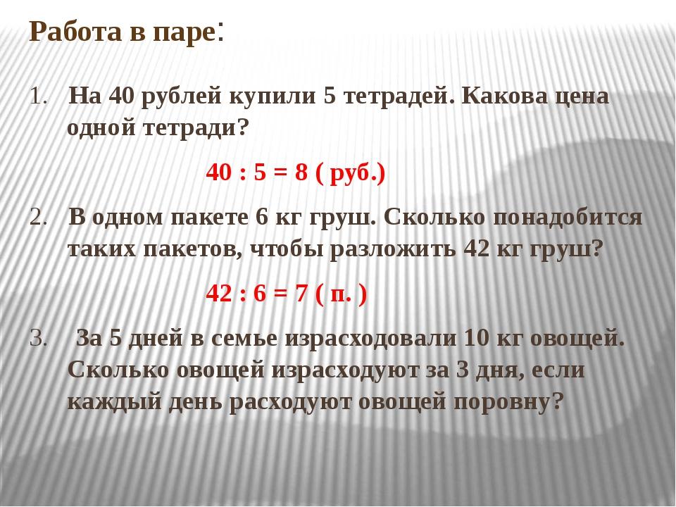 Работа в паре: 1. На 40 рублей купили 5 тетрадей. Какова цена одной тетради?...