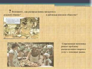 ? Вспомните , как распределялись продукты в родовой общине? в рабовладельчес