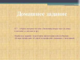 Домашнее задание П.7 , собрать материал по теме «Экономика вокруг нас» (в сем