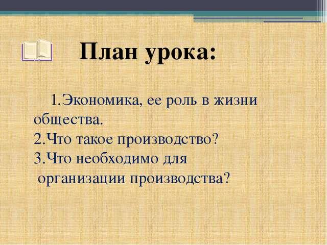 План урока: Экономика, ее роль в жизни общества. 2.Что такое производство? 3....