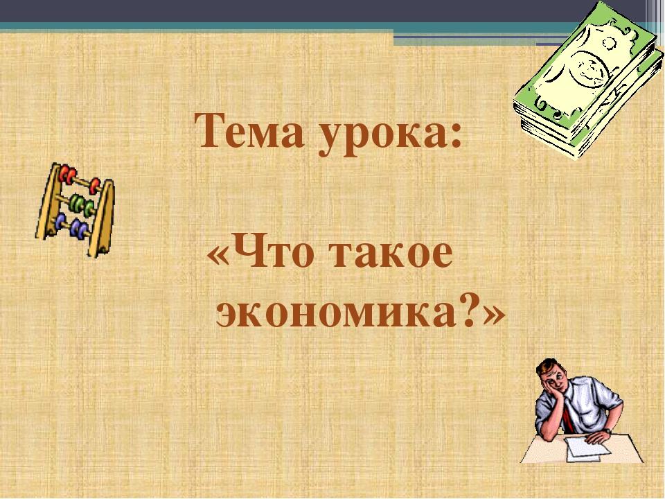 Тема урока: «Что такое экономика?»