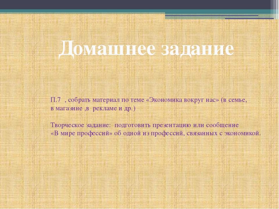 Домашнее задание П.7 , собрать материал по теме «Экономика вокруг нас» (в сем...