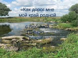 «Как дорог мне мой край родной с любимой Пьяною – рекой!»