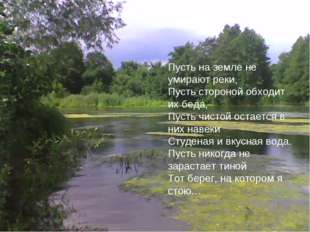 Пусть на земле не умирают реки, Пусть стороной обходит их беда, Пусть чистой