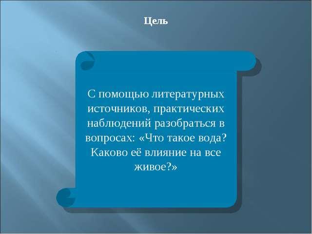 Цель С помощью литературных источников, практических наблюдений разобраться в...