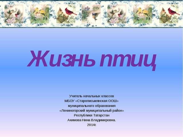 Жизнь птиц Учитель начальных классов МБОУ «Старописьмянская ООШ» муниципально...