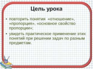 повторить понятия «отношение», «пропорция», «основное свойство пропорции»; ув