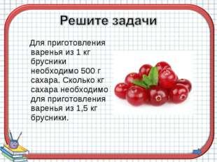 Для приготовления варенья из 1 кг брусники необходимо 500 г сахара. Сколько